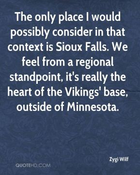 The only place I would possibly consider in that context is Sioux Falls. We feel from a regional standpoint, it's really the heart of the Vikings' base, outside of Minnesota.