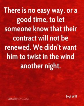 There is no easy way, or a good time, to let someone know that their contract will not be renewed. We didn't want him to twist in the wind another night.