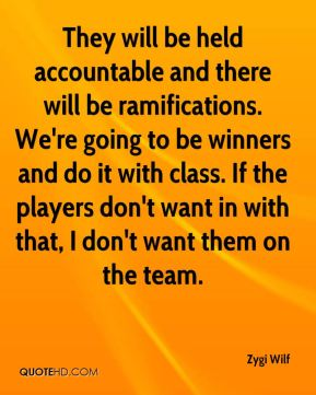 They will be held accountable and there will be ramifications. We're going to be winners and do it with class. If the players don't want in with that, I don't want them on the team.