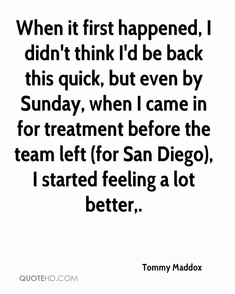 When it first happened, I didn't think I'd be back this quick, but even by Sunday, when I came in for treatment before the team left (for San Diego), I started feeling a lot better.