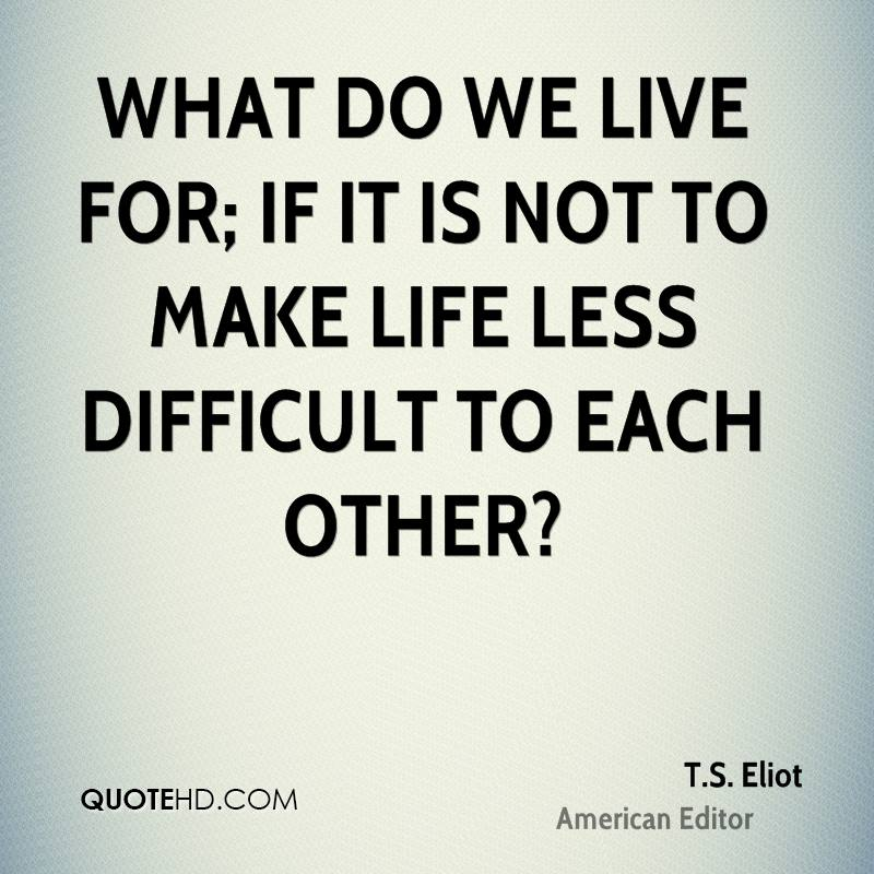 What do we live for; if it is not to make life less difficult to each other?