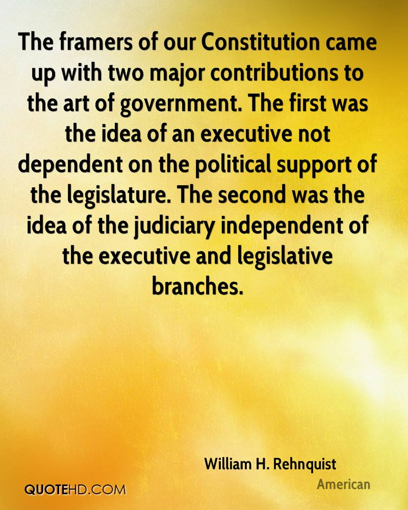 The framers of our Constitution came up with two major contributions to the art of government. The first was the idea of an executive not dependent on the political support of the legislature. The second was the idea of the judiciary independent of the executive and legislative branches.