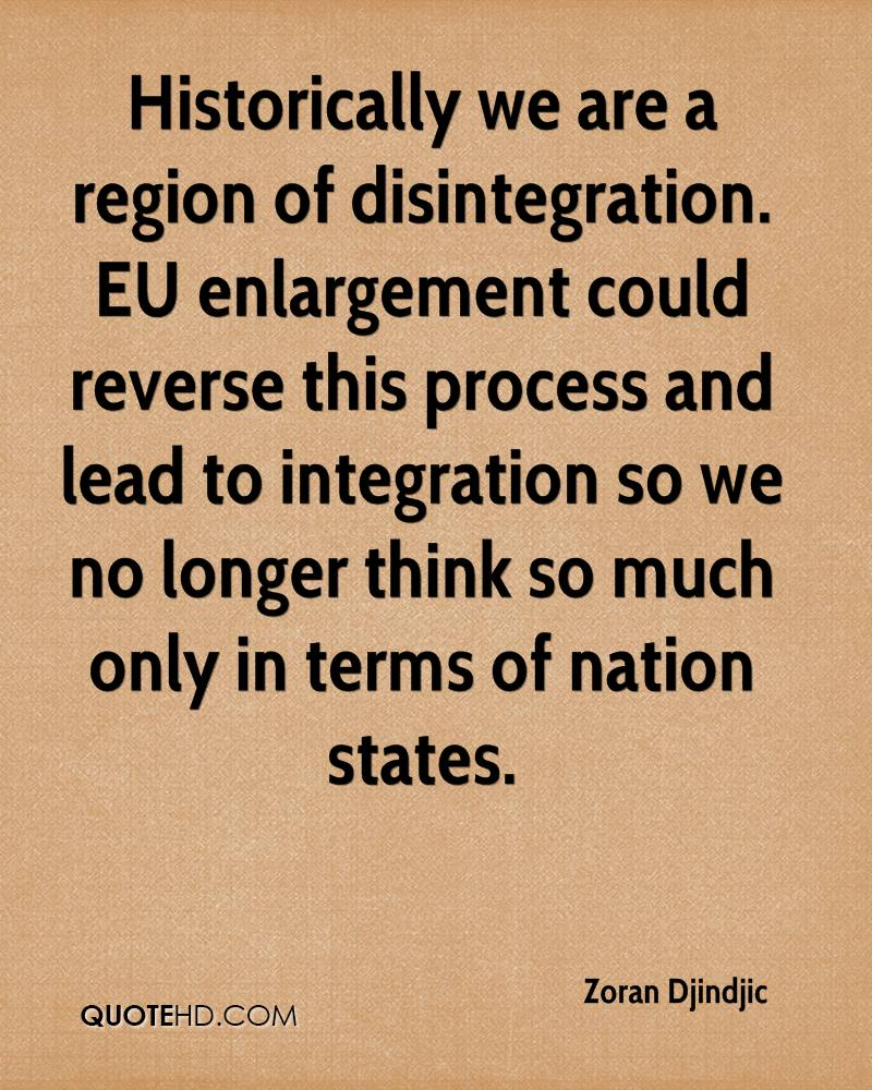 Historically we are a region of disintegration. EU enlargement could reverse this process and lead to integration so we no longer think so much only in terms of nation states.
