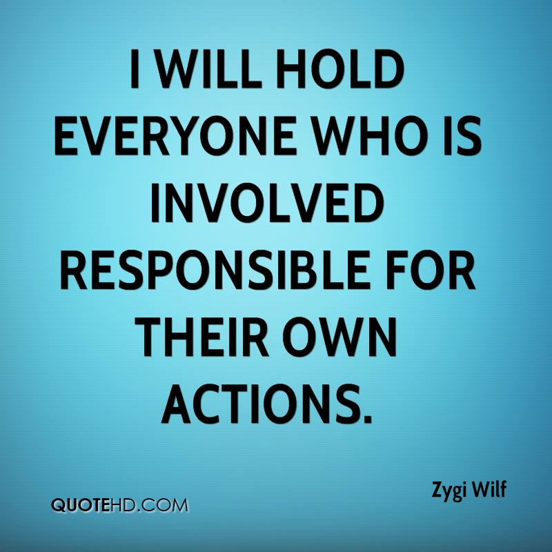 I will hold everyone who is involved responsible for their own actions.