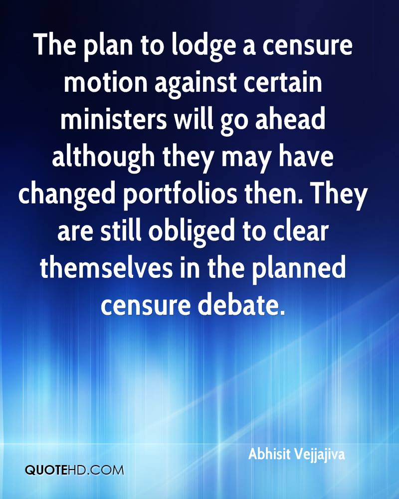 The plan to lodge a censure motion against certain ministers will go ahead although they may have changed portfolios then. They are still obliged to clear themselves in the planned censure debate.