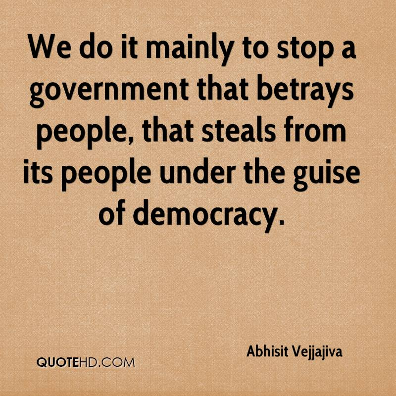 We do it mainly to stop a government that betrays people, that steals from its people under the guise of democracy.