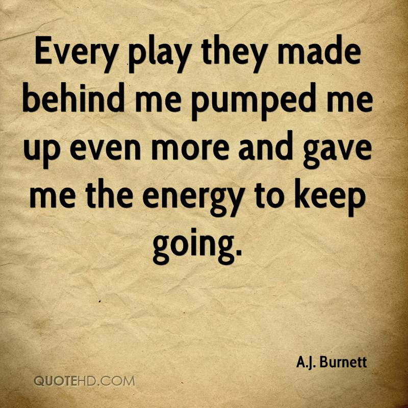 Every play they made behind me pumped me up even more and gave me the energy to keep going.