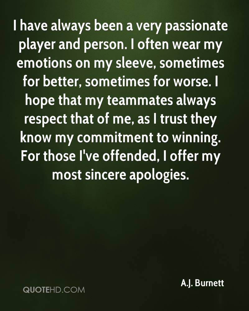 I have always been a very passionate player and person. I often wear my emotions on my sleeve, sometimes for better, sometimes for worse. I hope that my teammates always respect that of me, as I trust they know my commitment to winning. For those I've offended, I offer my most sincere apologies.