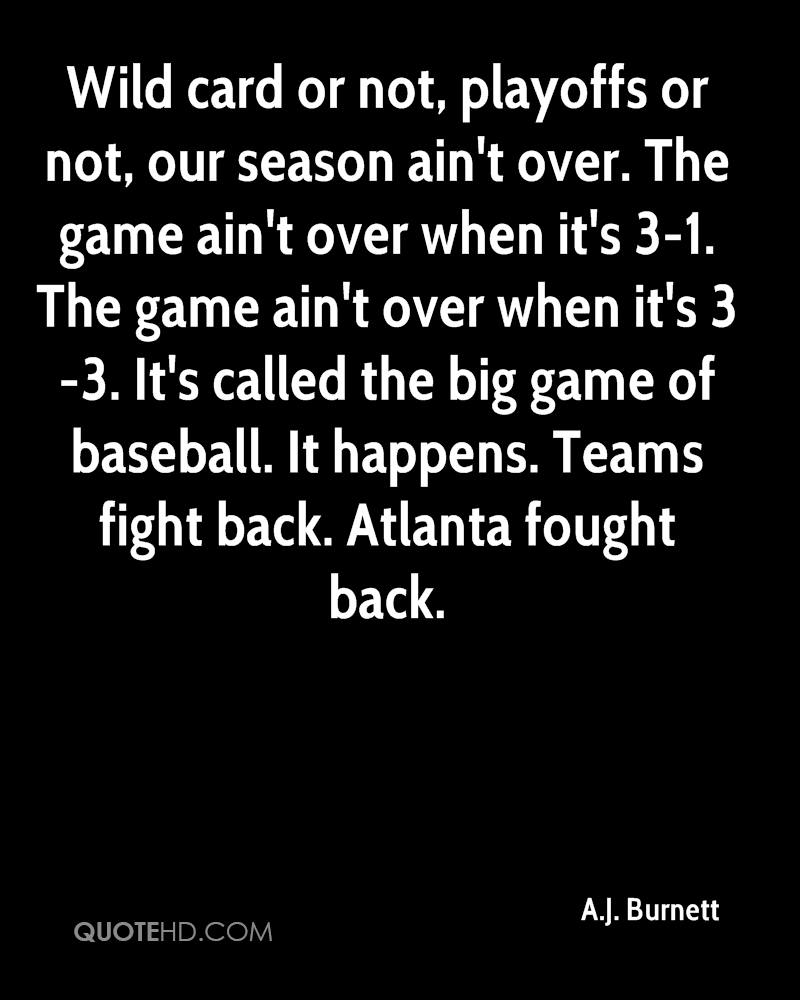 Wild card or not, playoffs or not, our season ain't over. The game ain't over when it's 3-1. The game ain't over when it's 3-3. It's called the big game of baseball. It happens. Teams fight back. Atlanta fought back.