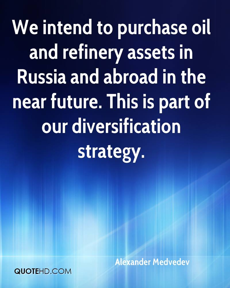 We intend to purchase oil and refinery assets in Russia and abroad in the near future. This is part of our diversification strategy.
