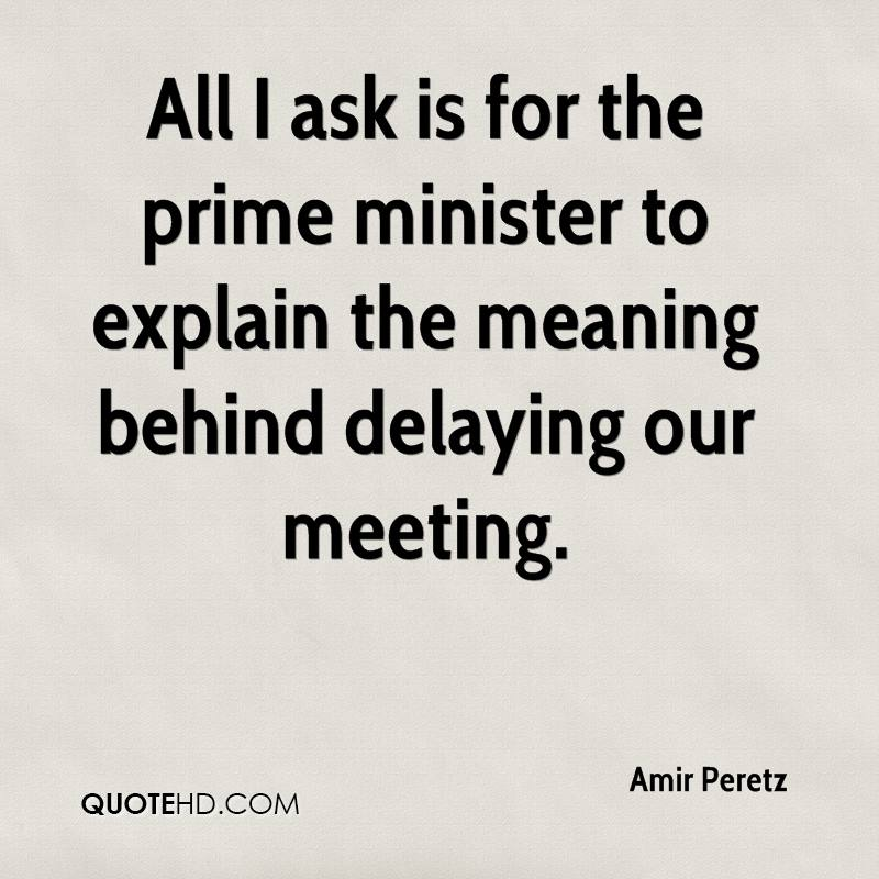 All I ask is for the prime minister to explain the meaning behind delaying our meeting.