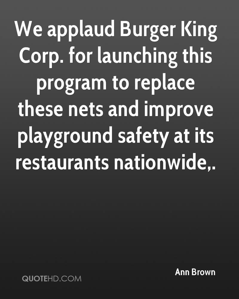 We applaud Burger King Corp. for launching this program to replace these nets and improve playground safety at its restaurants nationwide.