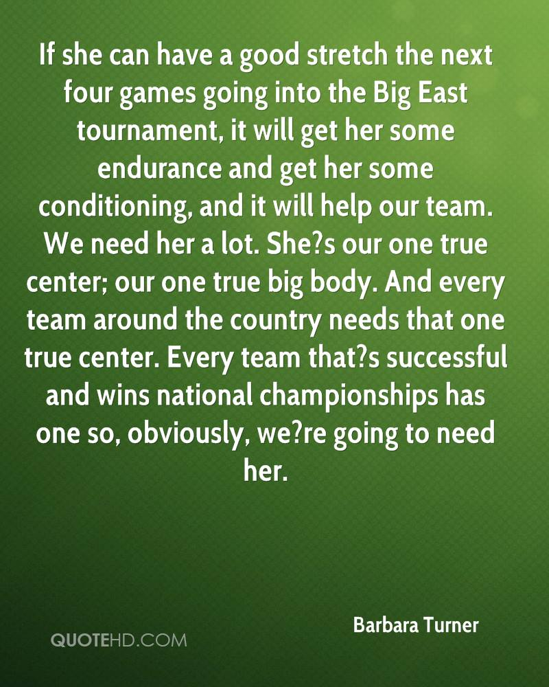 If she can have a good stretch the next four games going into the Big East tournament, it will get her some endurance and get her some conditioning, and it will help our team. We need her a lot. She?s our one true center; our one true big body. And every team around the country needs that one true center. Every team that?s successful and wins national championships has one so, obviously, we?re going to need her.