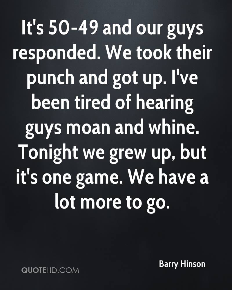 It's 50-49 and our guys responded. We took their punch and got up. I've been tired of hearing guys moan and whine. Tonight we grew up, but it's one game. We have a lot more to go.
