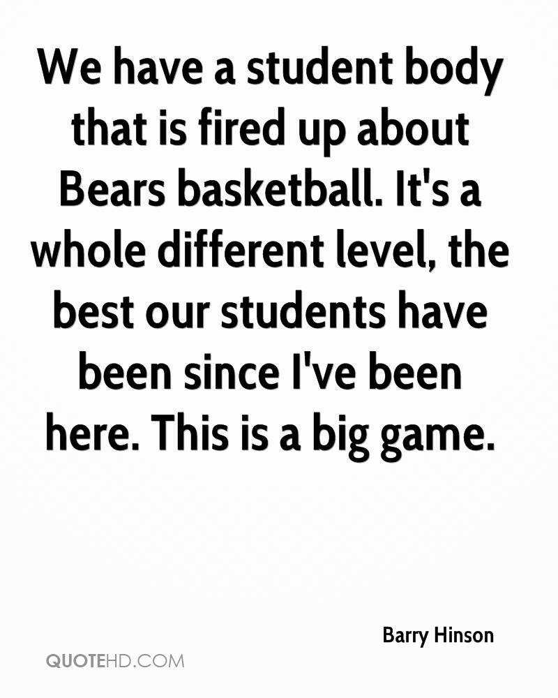 We have a student body that is fired up about Bears basketball. It's a whole different level, the best our students have been since I've been here. This is a big game.