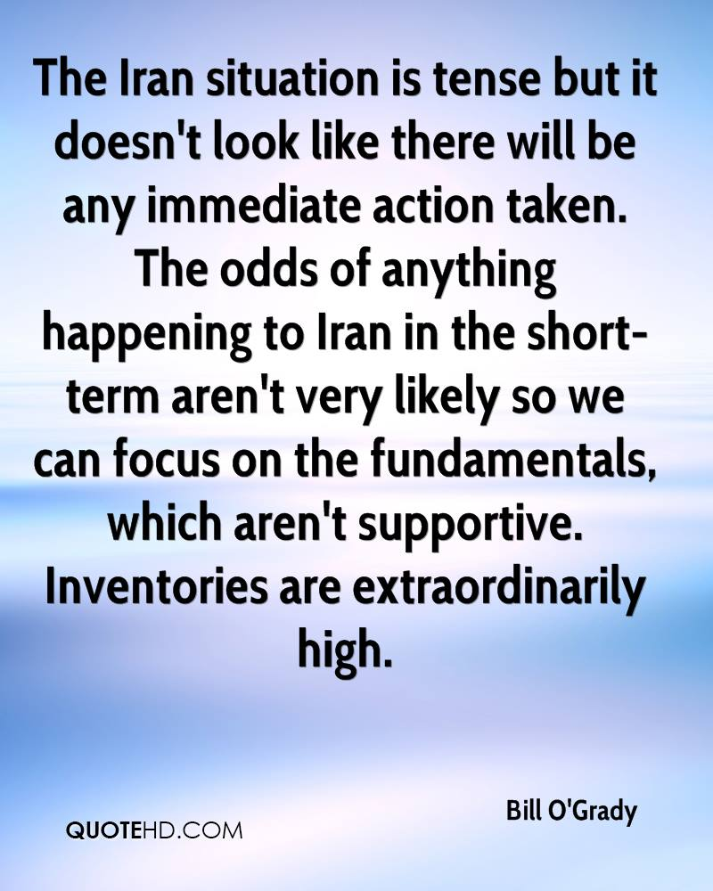 The Iran situation is tense but it doesn't look like there will be any immediate action taken. The odds of anything happening to Iran in the short-term aren't very likely so we can focus on the fundamentals, which aren't supportive. Inventories are extraordinarily high.