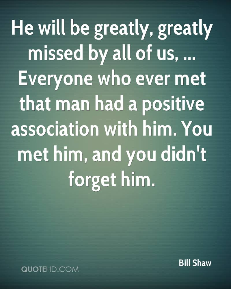 He will be greatly, greatly missed by all of us, ... Everyone who ever met that man had a positive association with him. You met him, and you didn't forget him.