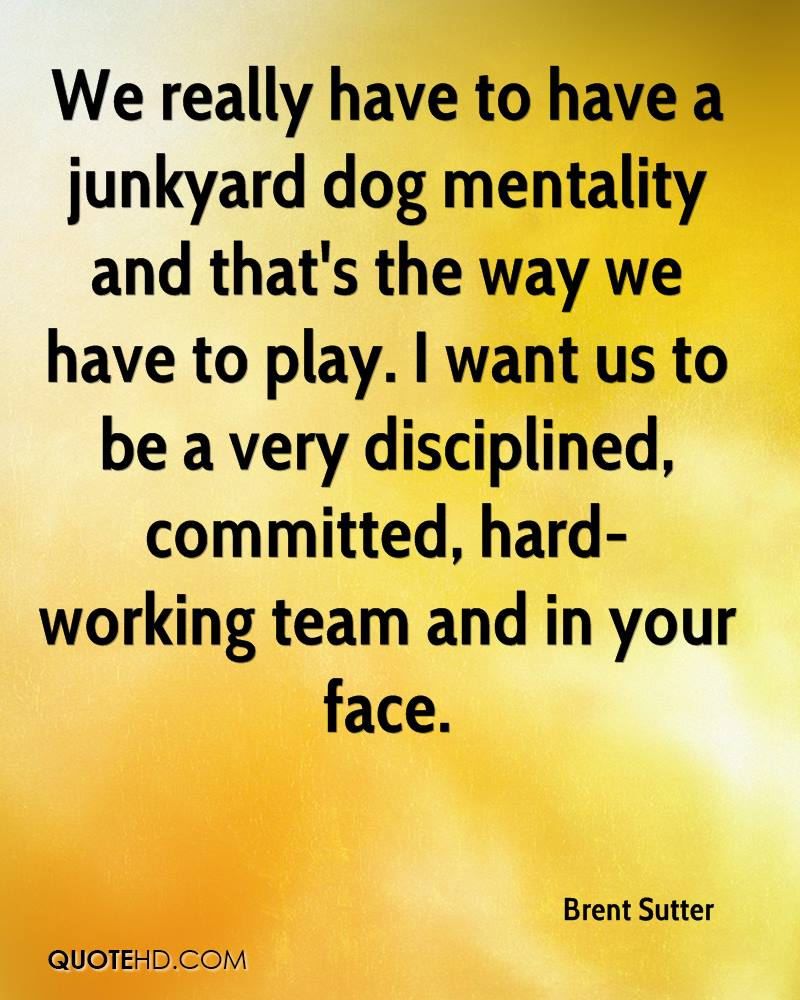 We really have to have a junkyard dog mentality and that's the way we have to play. I want us to be a very disciplined, committed, hard-working team and in your face.