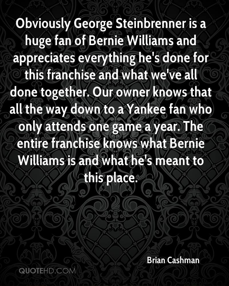 Obviously George Steinbrenner is a huge fan of Bernie Williams and appreciates everything he's done for this franchise and what we've all done together. Our owner knows that all the way down to a Yankee fan who only attends one game a year. The entire franchise knows what Bernie Williams is and what he's meant to this place.