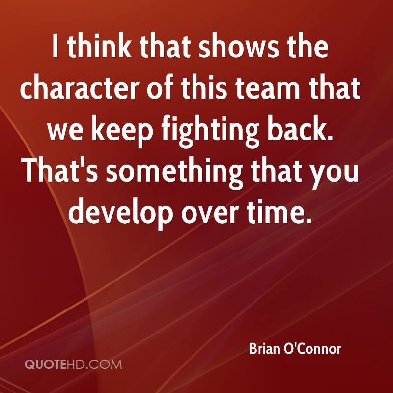 I think that shows the character of this team that we keep fighting back. That's something that you develop over time.