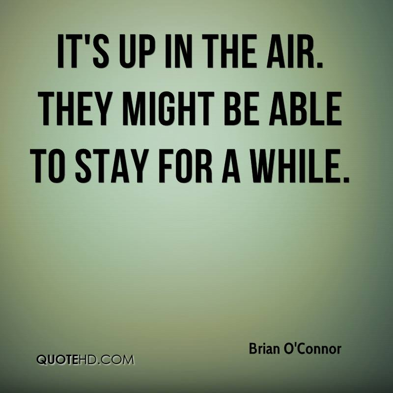 It's up in the air. They might be able to stay for a while.