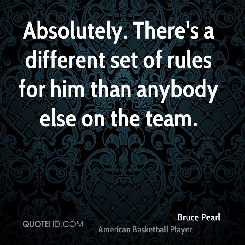 Absolutely. There's a different set of rules for him than anybody else on the team.