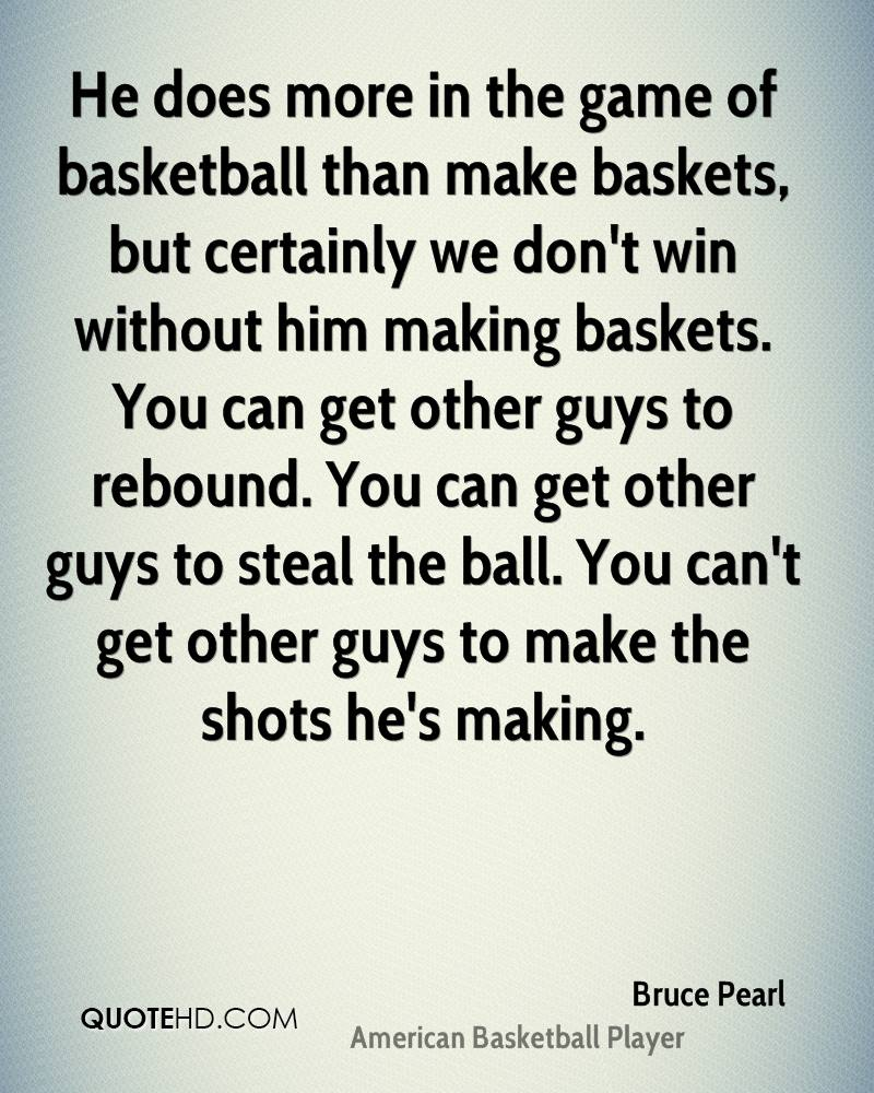 He does more in the game of basketball than make baskets, but certainly we don't win without him making baskets. You can get other guys to rebound. You can get other guys to steal the ball. You can't get other guys to make the shots he's making.