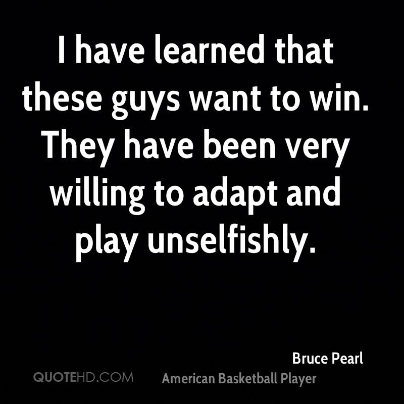 I have learned that these guys want to win. They have been very willing to adapt and play unselfishly.