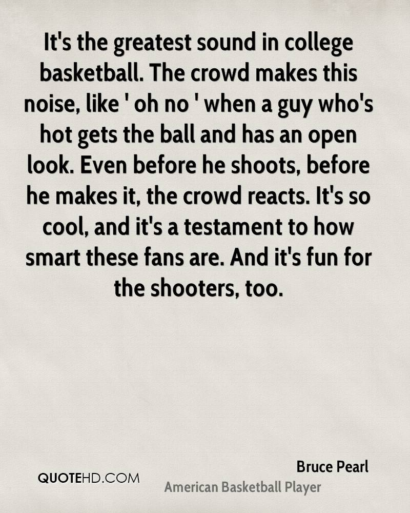 It's the greatest sound in college basketball. The crowd makes this noise, like ' oh no ' when a guy who's hot gets the ball and has an open look. Even before he shoots, before he makes it, the crowd reacts. It's so cool, and it's a testament to how smart these fans are. And it's fun for the shooters, too.