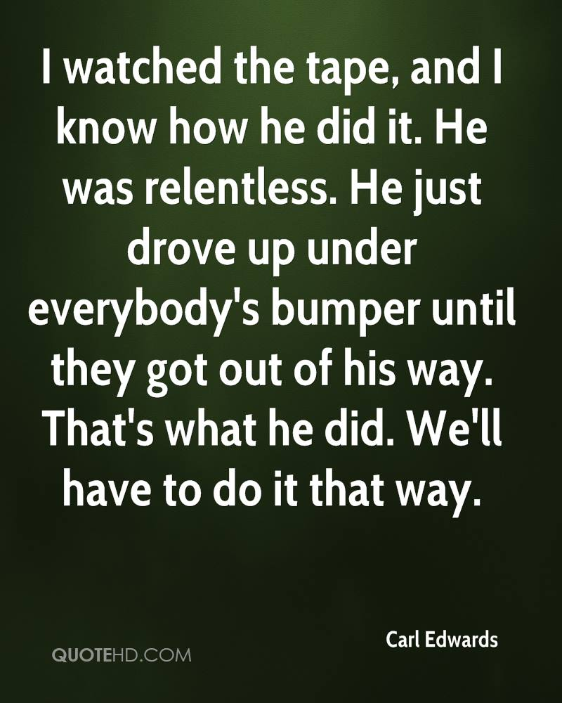 I watched the tape, and I know how he did it. He was relentless. He just drove up under everybody's bumper until they got out of his way. That's what he did. We'll have to do it that way.