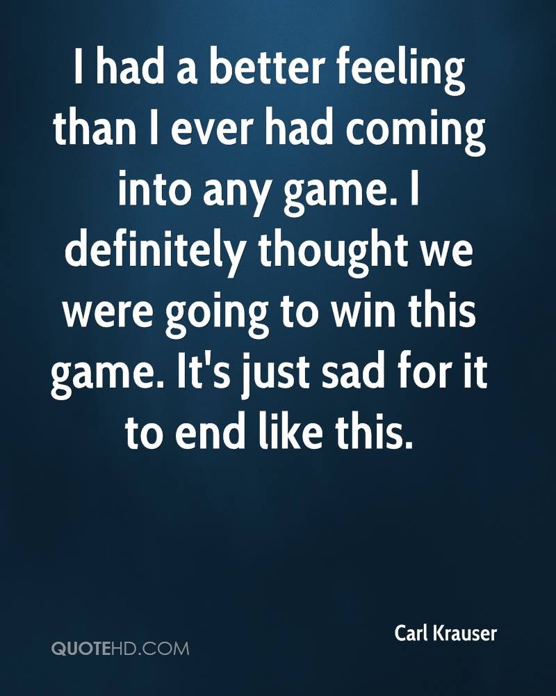 I had a better feeling than I ever had coming into any game. I definitely thought we were going to win this game. It's just sad for it to end like this.
