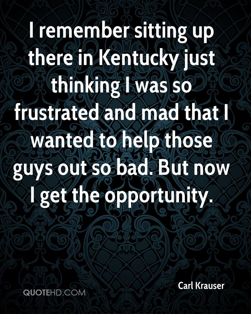 I remember sitting up there in Kentucky just thinking I was so frustrated and mad that I wanted to help those guys out so bad. But now I get the opportunity.