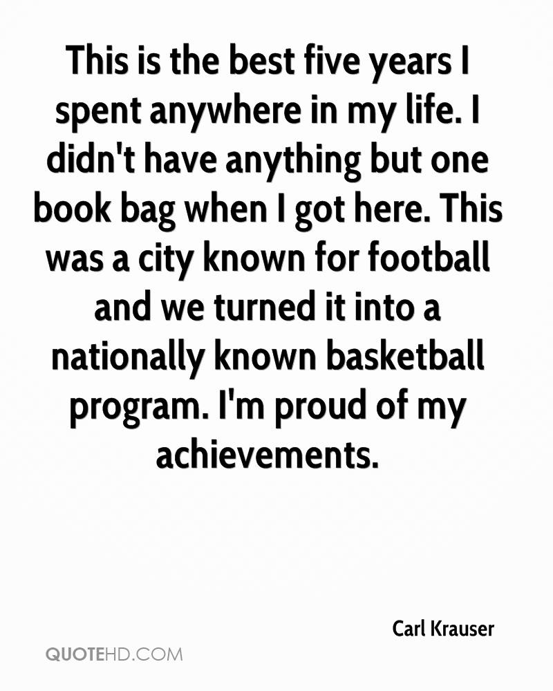 This is the best five years I spent anywhere in my life. I didn't have anything but one book bag when I got here. This was a city known for football and we turned it into a nationally known basketball program. I'm proud of my achievements.