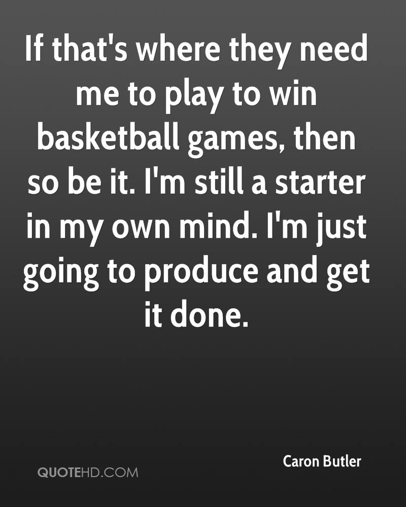 If that's where they need me to play to win basketball games, then so be it. I'm still a starter in my own mind. I'm just going to produce and get it done.