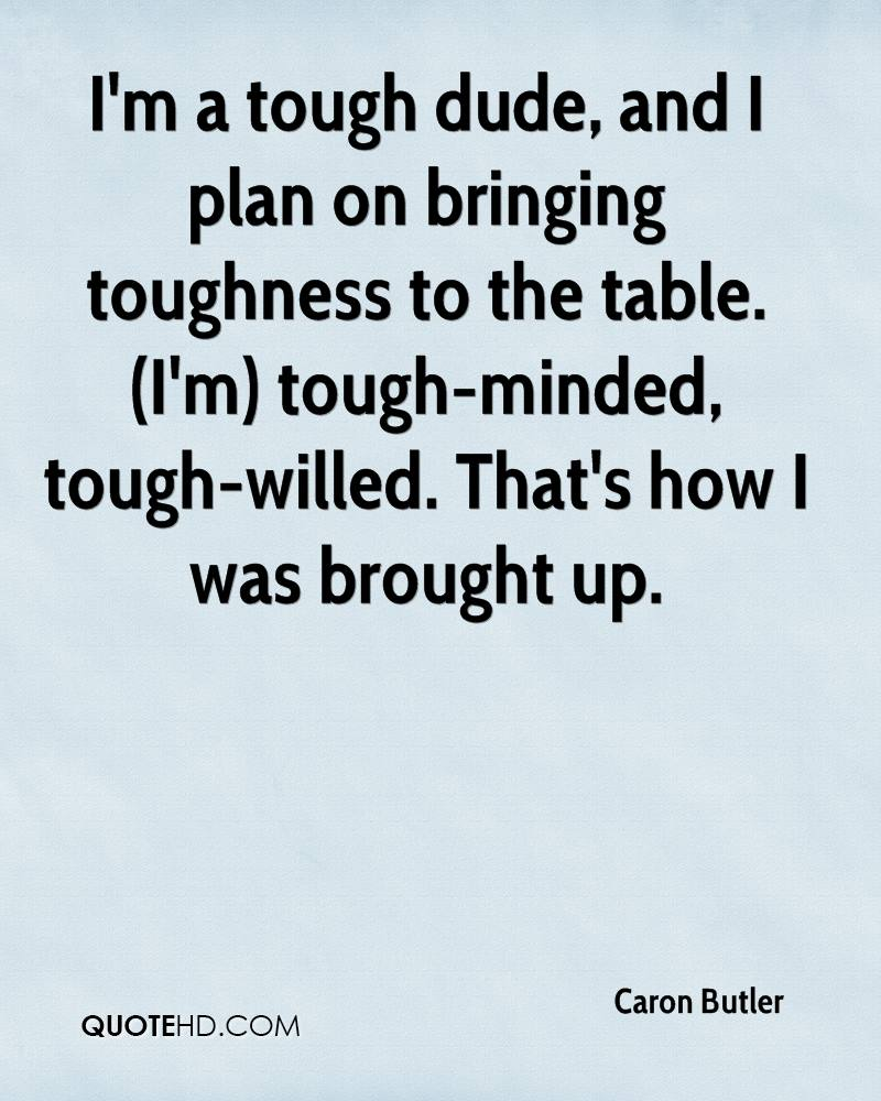I'm a tough dude, and I plan on bringing toughness to the table. (I'm) tough-minded, tough-willed. That's how I was brought up.