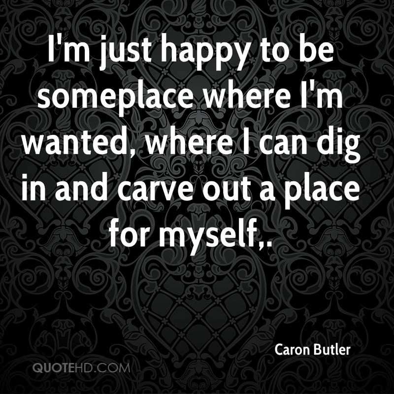 I'm just happy to be someplace where I'm wanted, where I can dig in and carve out a place for myself.