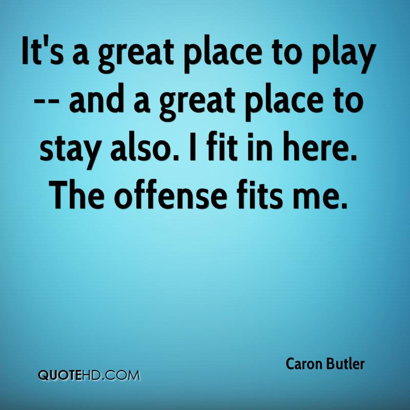 It's a great place to play -- and a great place to stay also. I fit in here. The offense fits me.