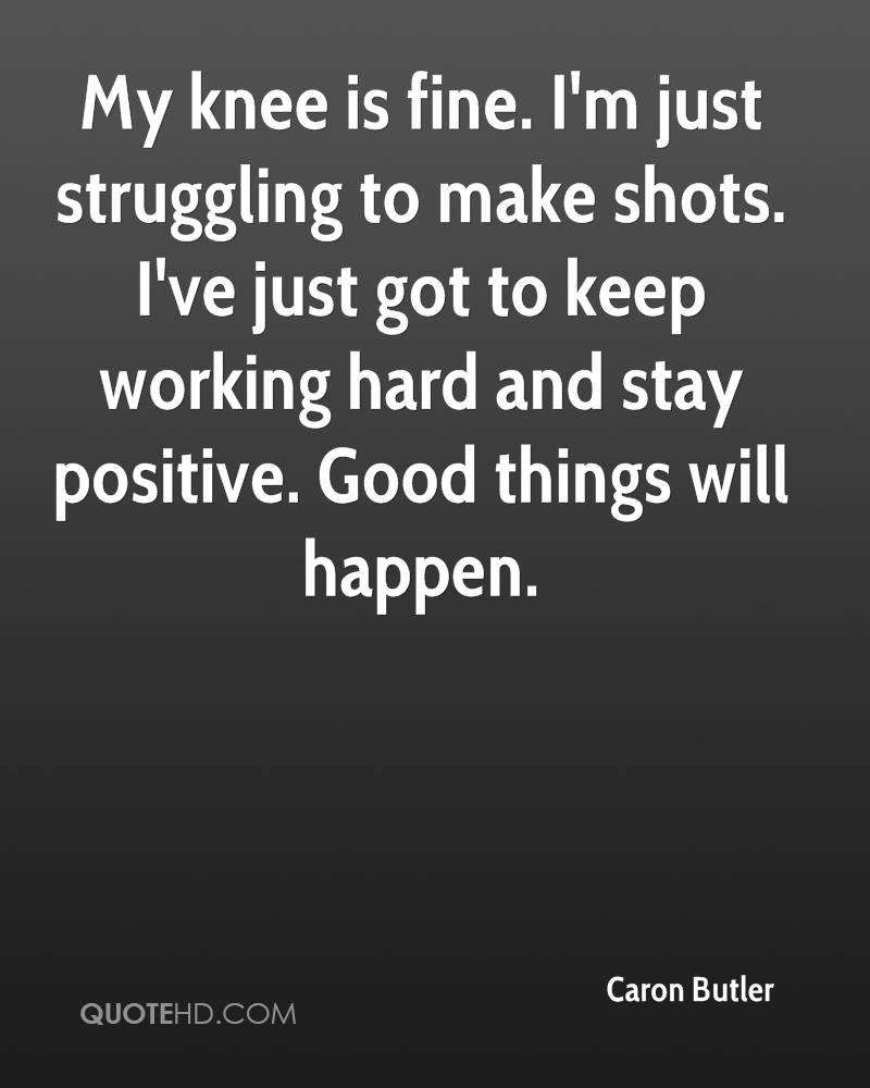 My knee is fine. I'm just struggling to make shots. I've just got to keep working hard and stay positive. Good things will happen.