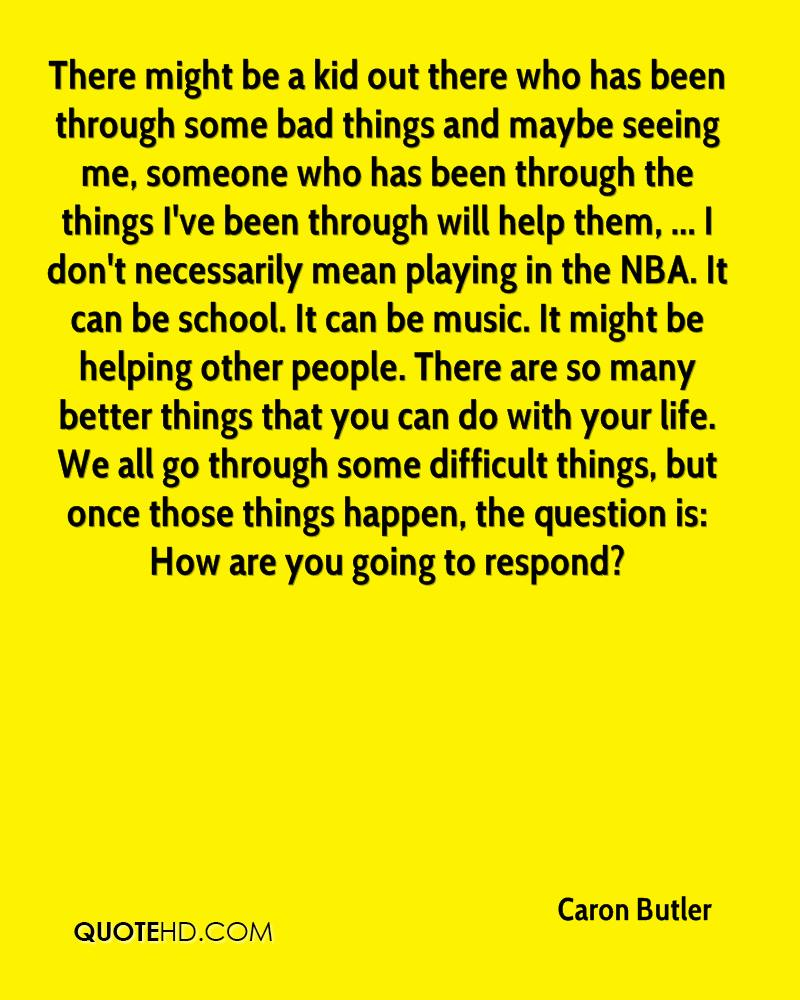 There might be a kid out there who has been through some bad things and maybe seeing me, someone who has been through the things I've been through will help them, ... I don't necessarily mean playing in the NBA. It can be school. It can be music. It might be helping other people. There are so many better things that you can do with your life. We all go through some difficult things, but once those things happen, the question is: How are you going to respond?