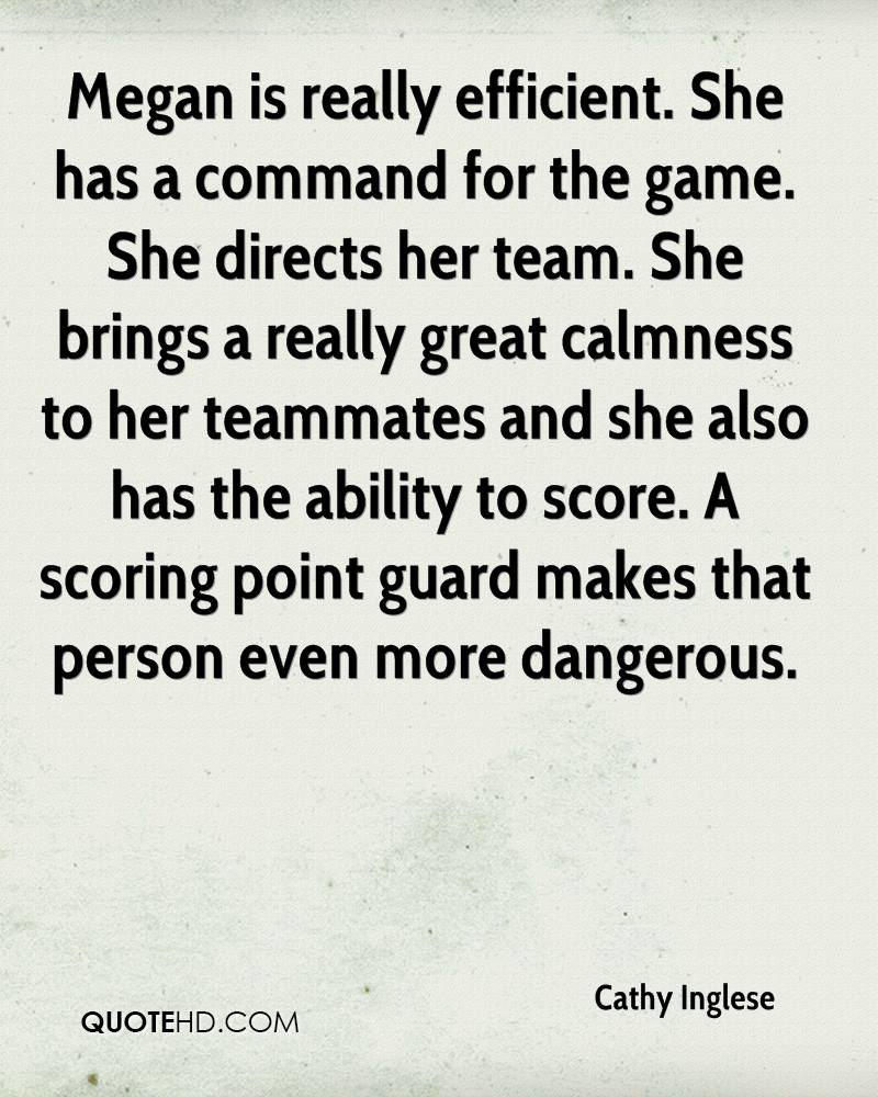 Megan is really efficient. She has a command for the game. She directs her team. She brings a really great calmness to her teammates and she also has the ability to score. A scoring point guard makes that person even more dangerous.