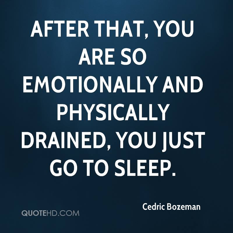 After that, you are so emotionally and physically drained, you just go to sleep.