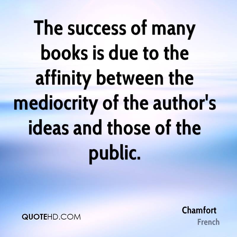 The success of many books is due to the affinity between the mediocrity of the author's ideas and those of the public.