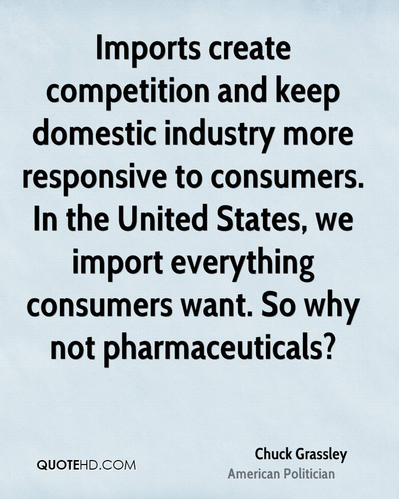 Imports create competition and keep domestic industry more responsive to consumers. In the United States, we import everything consumers want. So why not pharmaceuticals?