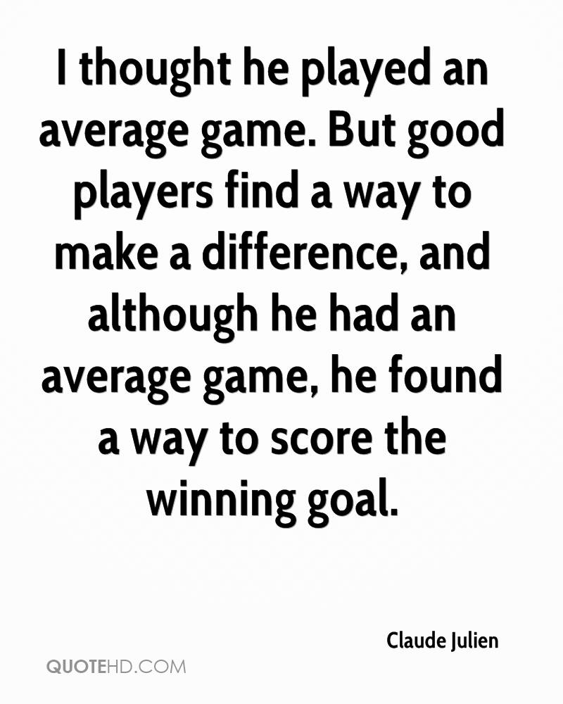 I thought he played an average game. But good players find a way to make a difference, and although he had an average game, he found a way to score the winning goal.