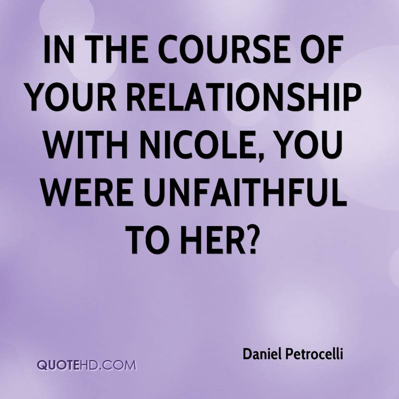 In the course of your relationship with Nicole, you were unfaithful to her?