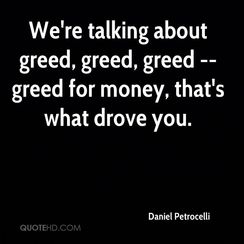 We're talking about greed, greed, greed -- greed for money, that's what drove you.