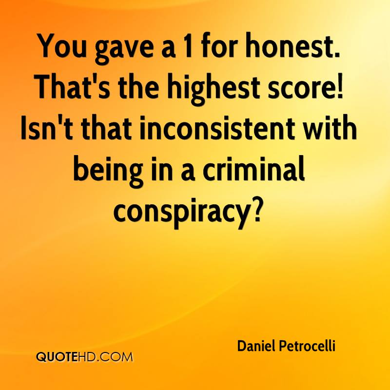 You gave a 1 for honest. That's the highest score! Isn't that inconsistent with being in a criminal conspiracy?