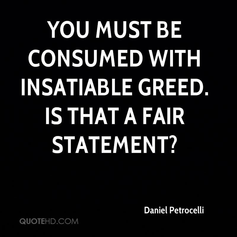 You must be consumed with insatiable greed. Is that a fair statement?