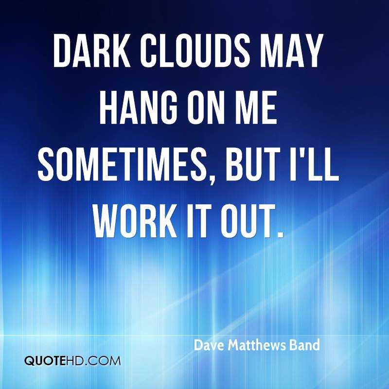 Dark clouds may hang on me sometimes, but I'll work it out.