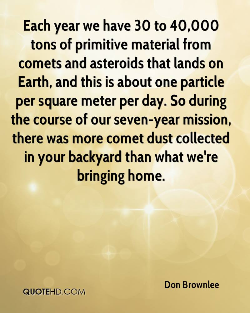 Each year we have 30 to 40,000 tons of primitive material from comets and asteroids that lands on Earth, and this is about one particle per square meter per day. So during the course of our seven-year mission, there was more comet dust collected in your backyard than what we're bringing home.